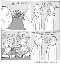 New comic about youth! www.lunarbaboon.com: ho  Look at them  Kids right?  Am Know.  Cool I'm The  so much cooler  than we were  chin  how  myself to build  an engine  o CO  So  damn  Cool  www.lunar baboon com New comic about youth! www.lunarbaboon.com