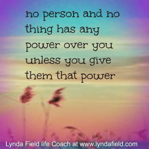 Life, Memes, and Power: ho person and no  thing has any  power over you  uhless you give  them that power  Lynda Field life Coach at www.lyndafield.com <3