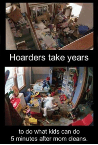 hoarders: Hoarders take years  to do what kids can do  5 minutes after mom cleans.