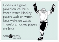 Hockey is a game  played on ice. Ice is  frozen water. Hockey  players walk on water.  Jesus walks on water.  Therefore: hockey players  are Jesus  ee  cards  user card Hockey Players