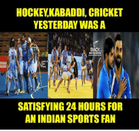 Memes, Indian, and Back: HOCKEY KABADDI, CRICKET  YESTERDAY WAS A  BACK  LAUT  SATISFYING 24 HOURSFOR  AN INDIAN SPORTSFAN