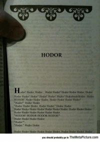 "lolzandtrollz:Hodor's Story: HODOR  odor! Hodor, Hodor... Hodor Hodor! Hodor Hodor Hodor, Hodor  Hodor Hodor! Hodor? Hodor! Hodor! Hodor! Hodorhodorhodor. Hodor  HODOR! Hodor Hodor Hodor, Hodor Hodor Hodor Hodor?  ""Hodor!"" Hodor Hodor  ""Hodor Hodor Hodor, Hodor Hodor."" Hodor Hodor  Hodor Hodor Hodor Hodor Hodor Hodor Hodor, Hodor Hodor Hodor  Hodor Hodor Hodor Hodor Hodor Hodor  HODOR! HODOR HODOR HODOR!""  Hodor Hodor Hodor Hodor.  ""Hodor?""  ""Hodor."" Hodor Hodor.  Hodor Hodor Hodor Hodor Hodor Hodor, Hodor Hodor Hodor. Hodor  you should probably go to TheMetaPicture.com lolzandtrollz:Hodor's Story"