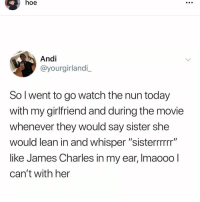 "Hoe, Lean, and Memes: hoe  Andi  @yourgirlandi_  So l went to go watch the nun today  with my girlfriend and during the movie  whenever they would say sister she  would lean in and whisper ""sisterrrrrr""  like James Charles in my ear, Imaooo  can't with her Follow my backup @hoe just in case I get deleted again 😔🔫 yeah thx do it... @hoe @hoe @hoe @hoe"