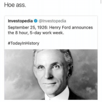 Ass, Hoe, and Work: Hoe ass.  Investopedia @lnvestopedia  September 25, 1926: Henry Ford announces  the 8 hour, 5-day work week.  🤣😂😂😂