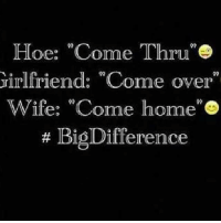 "come thru: Hoe: ""Come Thru""  Grirlfriend: ""Come oyer""  Wife: ""Come home  Big Difference"