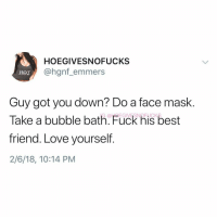Best Friend, Love, and Good Morning: HOEGIVESNOFUCKS  @hgnf_ emmers  Hox  Guy got you down? Do a face mask.  Take a bubble bath. Fuck his best  friend. Love yourself.  2/6/18, 10:14 PM Good morning!