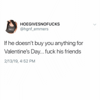 Friends, Valentine's Day, and Fuck: HOEGIVESNOFUCKS  @hgnf_emmers  If he doesn't buy you anything for  Valentine's Day... fuck his friends  2/13/19, 4:52 PM You're welcome