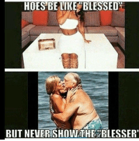 HOES BE LIKE BLESSED  BUT NEVER SHOWATHE BLESSER'