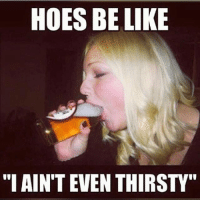 """Be Like, Hoes, and Memes: HOES BE LIKE  """"I AIN'T EVEN THIRSTY"""" So sick of these hoes!!! (Should I make that a t-shirt? 😂😂)"""