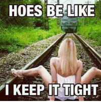 HOES BE LIKE  I KEEP IT TIGHT