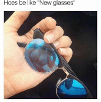 """Be Like, Hoes, and Memes: Hoes be like """"New glasses"""" I hate these hoes."""