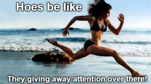 Be Like, Hoes, and Reddit: Hoes be like  They giving away attention over there! Damn hoes