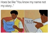 """Be Like, Hoes, and Knowing: Hoes be like """"You know my name not  my story..""""  SEUT  our  Stor 😏😜😁"""