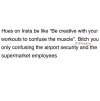 """Be Like, Bitch, and Hoes: Hoes on Insta be like """"Be creative with your  workouts to confuse the muscle"""". Bitch you  only confusing the airport security and the  supermarket employees  1C: @thegainz 💅🏼"""