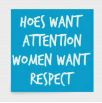 respect: HOES WANT  ATTENTION  WOMEN WANT  RESPECT