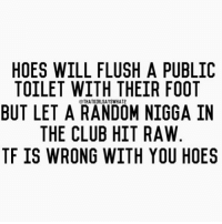 I hate you bitches 😒😒😒😂😂 thatgirlsayswhat: HOES WILL FLUSH A PUBLIC  TOILET WITH THEIR FOOT  THATGIRLSAYSWHAT2  BUT LET A RANDOM NIGGA IN  THE CLUB HIT RAW  TF IS WRONG WITH YOU HOES I hate you bitches 😒😒😒😂😂 thatgirlsayswhat