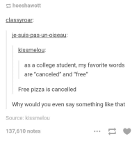 "College, Pizza, and Tumblr: hoeshawott  classyroar:  e-suis-pas-un-oiseau  kissmelou:  as a college student, my favorite word:s  are ""canceled"" and ""free""  Free pizza is cancelled  Why would you even say something like that  Source: kissmelou  137,610 notes <p><a href=""http://hairstylesbeauty.com/post/129884963832/the-30-funniest-conversations-youll-see-on-tumblr"" class=""tumblr_blog"">hairstylesbeauty</a>:</p><blockquote><p> <a href=""http://www.iknowhair.com/the-30-funniest-conversations-youll-see-on-tumblr/"">The 30 Funniest Conversations You'll See On Tumblr </a>  <br/></p></blockquote>"