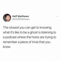 Scream, Ghost, and Relatable: Hoff Matthews  HoffMatthews  The closest you can get to knowing  what it's like to be a ghost is listening to  a podcast where the hosts are trying to  remember a piece of trivia that you  know scream all you want... they can't hear you 👻