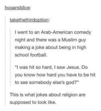 "Football, God, and Jesus: hoganddice  takethethirdoption:  I went to an Arab-American comedy  night and there was a Muslim guy  making a joke about being in high  school football  ""I was hit so hard, I saw Jesus. Do  you know how hard you have to be hit  to see somebody else's god?""  This is what jokes about religion are  supposed to look like."