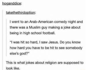 "Football, God, and Jesus: hoganddice:  takethethirdoption:  I went to an Arab-American comedy night and  there was a Muslim guy making a joke about  being in high school football.  ""I was hit so hard, I saw Jesus. Do you know  how hard you have to be hit to see somebody  else's god?""  This is what jokes about religion are supposed to  look like. I spent so much time on r/TumblrInAction tonight I forgot Tumblr has a sense of humor"
