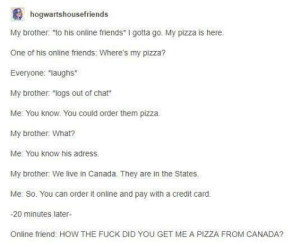 "Online friends are real friends too :): hogwartshousefriends  My brother: to his online friends I gotta go. My pizza is here  One of his online friends: Where's my pizza?  Everyone: laughs*  My brother: ""logs out of chat*  Me: You know. You could order them pizza.  My brother: What?  Me: You know his adress.  My brother: We live in Canada. They are in the States.  Me: So. You can order it online and pay with a credit card.  -20 minutes later-  Online friend: HOW THE FUCK DID YOU GET ME A PIZZA FROM CANADA? Online friends are real friends too :)"