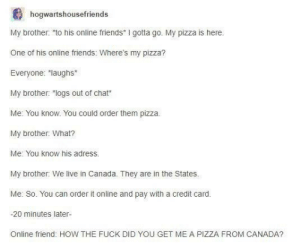 "Friends, Pizza, and Canada: hogwartshousefriends  My brother: to his online friends I gotta go. My pizza is here  One of his online friends: Where's my pizza?  Everyone: ""laughs  My brother: ""logs out of chat  Me: You know. You could order them pizza.  My brother: What?  Me: You know his adress.  My brother: We live in Canada. They are in the States.  Me: So. You can order it online and pay with a credit card.  -20 minutes later-  Online friend: HOW THE FUCK DID YOU GET ME A PIZZA FROM CANADA?"