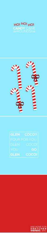 Candy, Candy Cane, and CoCo: HOI HO! HO!  CANDY CANE  ROUNDS   GLEN COCO?  FOUR FOR YOU  GLEN COCO!  YOU  GLEN COCO  GO   AND NONE FOR  GRETCHEN  WIENERS, BYE