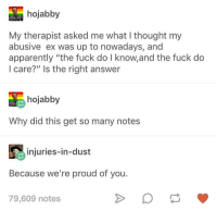 "Apparently, Fuck, and Proud: hojabby  My therapist asked me what I thought my  abusive ex was up to nowadays, and  apparently ""the fuck do I know,and the fuck do  I care?"" Is the right answer  hojabby  Why did this get so many notes  injuries-in-dust  Because we're proud of you.  79,609 notes We share because we care"
