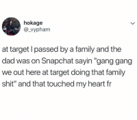 "Dad, Dank, and Family: hokage  @_vypham  at target l passed by a family and the  dad was on Snapchat sayin ""gang gang  we out here at target doing that family  shit"" and that touched my heart fr"