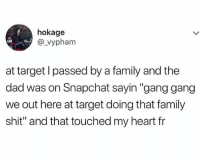 "Dad, Family, and Shit: hokage  @_vypham  at target l passed by a family and the  dad was on Snapchat sayin ""gang gang  we out here at target doing that family  shit"" and that touched my heart fr Do not, I repeat, DO NOT follow @worldhumors if you are easily offended"