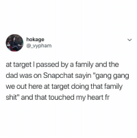 "Dad, Family, and Life: hokage  @_vyphanm  at target l passed by a family and the  dad was on Snapchat sayin ""gang gang  we out here at target doing that family  shit"" and that touched my heart fr this is the life I want"