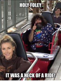 Memes, Columbia, and Montana: HOL FOLEY  IT WASA HECK OF A RIDE! HOLY FOLEY   Thank you to all of you who gave our show a chance, and invited us into your living room. Last night's episode of #HolyFoley was the 10th of 10 episodes, and I am really happy that WWE took a chance on us, and that we took a chance on doing the show. If you look closely in a few of the episodes (the scene where my son is playing the acoustic guitar in the Christmas room comes to mind) you can see that I look absolutely exhausted. There is a reason for that. Even though the contract had been signed, and I was assured that all systems were a go, I just did not believe the show was actually happening until the day the crew arrived at my door. So I had booked seven straight weekends of appearances – including trips to Montana and British Columbia. So I basically went 49 days without a break - and in some scenes, you can really tell that I am lagging.   We thought we had a good little show at our house while we were shooting it – but the editing team did a tremendous job, and I truly enjoyed watching every episode with my family, remarking on how great everything turned out. I think my wife is actually the unsung hero of the show – willingly turning things up a notch or two… or three - for the good of the show. Yes, my wife is definitely quirky – but she is not crazy... or at least not as crazy as she seems on the show.   While not everything on reality TV is real, there were some moments that I will always treasure, and I'm glad the cameras were on hand to capture their authenticity. Listening to my son play my entrance music on the electric guitar was the best birthday present ever, and coming face-to-face with the Cell at the WWE Warehouse was as real as it gets, and elicited a reaction from me that I still can't explain, and will probably never fully understand.  Maybe one of you reading this can do a little fact checking for me here – but I believe during my 32 weeks (so far) as #Raw GM th