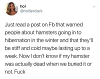 @holclarkk: hol  @hollierclark  Just read a post on Fb that warned  people about hamsters going in to  hibernation in the winter and that they'lI  be stiff and cold maybe lasting up to a  week. Now l don't know if my hamster  was actually dead when we buried it or  not. Fuck @holclarkk