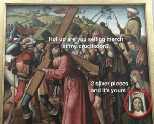 Do Jesus memes count or nah? I'd buy a Jesus shirt at his crucifixion, what a memory saver!: Hol up are you selling merch  at my crucifixion?  2 silver pieces  and it's yours Do Jesus memes count or nah? I'd buy a Jesus shirt at his crucifixion, what a memory saver!