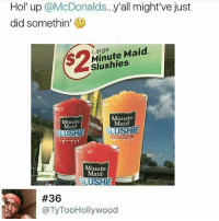 McDonalds, Memes, and Minute Maid: Hol' up @McDonalds...y'all might've just  did somethin'  s2  Large  Minute Maid.  Slushies  Minute  Maid  Minute  Maid  SLUSHIE  ORANGEADE  Minute  Maid  #36  @TyTooHollywood Doggg..🤔😂😂