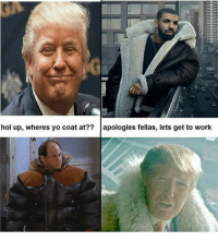 hol up, wheres yo coat at?? apologies fellas, lets get to work Thot meme vaporwave kek trump cancer ayylmao memesdaily mlg nochill funnymemes bushdid911 papafranku edgymemes filthyfrank offensivememes autism deadass funnyshit funny memecucks triggered dankmemes offensivehumor offensive edgy lit 4chan dank memes cringe