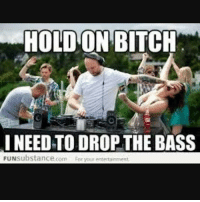 dropthatbitch imeanbass: HOLD ON BITCH  I NEED TO DROP THE BASS  FUNsubstance.com Foryour etertainment dropthatbitch imeanbass