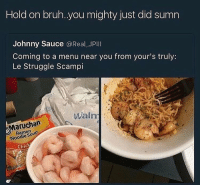 Memes, Ramen, and Mighty: Hold on bruh. you mighty just did sumn  Johnny Sauce  @Real JPIll  Coming to a menu near you from your's truly:  Le Struggle Scampi  Walm  Ramen  Noodle Chic The struggle game has changed
