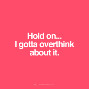 Hold, Hold On, and  Overthink: Hold on...  gotta overthink  about it.  @_TYPELIKEAGIRL
