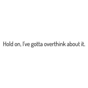 Hold, Hold On, and  Overthink: Hold on, I've gotta overthink about it.