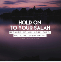 """A common habit among many Muslims today is to abandon salah, especially the dawn and evening prayers. This poisonous habit of abandoning prayers, whether due to laziness or deliberate negligence, will cause many people to enter the hellfire on the Day of Judgement. - When a person starts neglecting the prayers, other negative effects follow, such as failing to perform good deeds and regularly falling into sinful acts. Such people deny the final day and continue with their defiance until death overtakes them, but by then it will be too late to repent and to be forgiven for their disobedience. - To neglect salah, is to be de-linked from Allah and deprived of His mercy, for it is a remedy for all the diseases of the heart and for what corrupts the soul. How can we hope to patiently fight against injustice and oppression, if we can barely stand up for any of our five prayers. It is no wonder then that the Ummah today lags behind in almost all areas of life, and is constantly humiliated. - """"...and establish regular prayer, for prayer restrains from shameful and unjust deeds, and remembrance of Allah is the greatest thing in life without a doubt. And Allah knows the deeds you do."""" (Quran, 29:45) - May Allah make the five daily prayers the coolness of our eyes and a source of salvation in the Hereafter, Ameen. - @gardenofthepious: HOLD ON  TO YOUR SALAH  BECAUSE IF YOU LOSE THAT  YOU LOSE EVERYTHING  GARDENOFTHEPIOUS A common habit among many Muslims today is to abandon salah, especially the dawn and evening prayers. This poisonous habit of abandoning prayers, whether due to laziness or deliberate negligence, will cause many people to enter the hellfire on the Day of Judgement. - When a person starts neglecting the prayers, other negative effects follow, such as failing to perform good deeds and regularly falling into sinful acts. Such people deny the final day and continue with their defiance until death overtakes them, but by then it will be too late to repent and to be """