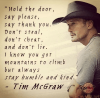 Country cutie: Hold the d 0 ar,  sa  y please,  say thank you.  Don't ste a l  d on't cheat,  and don't lie  I know you got  mountains to clim b  but always  stay humble and kind.  Tim McGraw  LIVE Country cutie