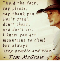 Clim: Hold the d or  say please,  say thank you.  Don't ste a I,  don't cheat,  and don't lie.  I kna w y a u gat  m a u n tai n s t o clim b  but always  stay humble and kind.  Tim McGraw