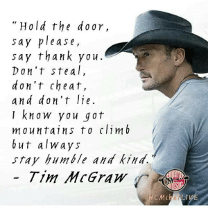 Boots 🤠: Hold the door,  say please,  say thank you.  Don't steal,  don't cheat,  and don't lie.  I know you got  mountains to climb  but alway s  stay humble and kind  Tim McGraw  CMchatLIV Boots 🤠