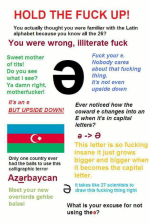 New meme- Ə: HOLD THE FUCK UP!  You actually thought you were familiar with the Latin  alphabet because you know all the 26?  You were wrong, illiterate fuck  Fuck your e  Nobody cares  about that fucking  thing.  It's not even  Sweet mother  of tits!  Do you see  what I see?  Ya damn right,  upside down  motherfucker!  It's an e  Ever noticed how the  BUT UPSIDE DOWN!  coward e changes into an  E when it's in capital  letters?  e <-e  This letter is so fucking  insane it just grows  bigger and bigger when  becomes the capital  Only one country ever  had the balls to use this  calligraphic terror  letter.  Azerbaycan  It takes like 27 scientists to  Meet your new  overlords gehbe  draw this fucking thing right  balasi  What is your excuse for not  using thee? New meme- Ə