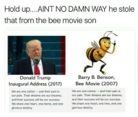 → follow @daquansfather for the funniest shit! I post NO spam or shoutouts! 1 follower = $0.20 in child support for daquan: Hold up. ...AINT NO DAMN WAY he stole  that from the bee movie son  Barry B. Benson,  Donald Trump  Bee Movie (2007)  Inaugural Address (2017)  We are one colony and their pain is  We are one nation and their pain is  our pain. Their dreams are our dreams;  our pain. Their dreams are our dreams;  and their success will be our success.  and their success will be our success.  We share one heart, one home, and one  We share one heart, one hive, and one  glorious destiny.  glorious destiny. → follow @daquansfather for the funniest shit! I post NO spam or shoutouts! 1 follower = $0.20 in child support for daquan