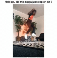 hold up: Hold up, did this nigga just step on air?