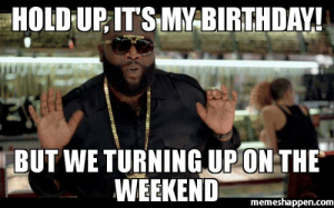 20 It's My Birthday Memes To Remind Your Friends | SayingImages.com: HOLD-UP ITS MYBIRTHDAY  BUTWE TURNING.UP ON THE  WEEKEND  memeshappen.com 20 It's My Birthday Memes To Remind Your Friends | SayingImages.com