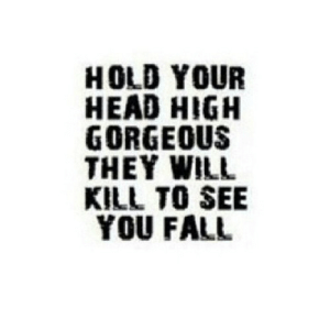 https://iglovequotes.net/: HOLD YOUR  HEAD HIGH  GORGEOUS  THEY WILL  KILL TO SEE  YOU FALL https://iglovequotes.net/