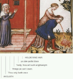 We had better morals back in my dayomg-humor.tumblr.com: HOLDE MINE HAIR  ye olde partie times  Verily, thou art such a lightweight.  Things ye can't even.  Thou only liveth once  We had better morals back in my dayomg-humor.tumblr.com
